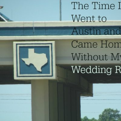 The Time I Went to Austin and Came Home Without My Wedding Ring